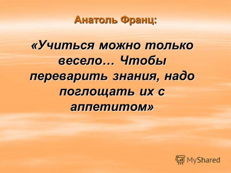 Анатоль Франц: «Учиться можно только весело… Чтобы переварить знания, надо поглощать их с аппетитом»