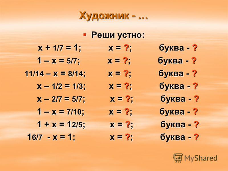 Художник - … Реши устно: Реши устно: х + 1/7 = 1; х = ?; буква - ? х + 1/7 = 1; х = ?; буква - ? 1 – х = 5/7 ; х = ?; буква - ? 1 – х = 5/7 ; х = ?; буква - ? 11/14 – х = 8/14 ; х = ?; буква - ? 11/14 – х = 8/14 ; х = ?; буква - ? х – 1/2 = 1/3 ; х =