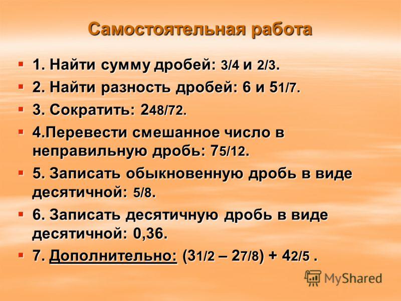 Самостоятельная работа 1. Найти сумму дробей: 3/4 и 2/3. 1. Найти сумму дробей: 3/4 и 2/3. 2. Найти разность дробей: 6 и 5 1/7. 2. Найти разность дробей: 6 и 5 1/7. 3. Сократить: 2 48/72. 3. Сократить: 2 48/72. 4.Перевести смешанное число в неправиль