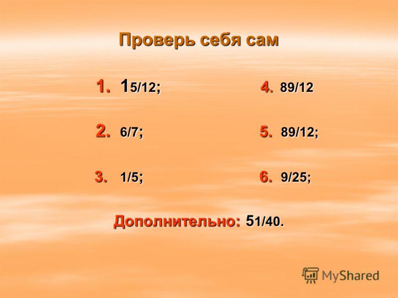 Проверь себя сам 1. 1 5/12 ; 4. 89/12 1. 1 5/12 ; 4. 89/12 2. 6/7 ; 5. 89/12; 2. 6/7 ; 5. 89/12; 3. 1/5 ; 6. 9/25; 3. 1/5 ; 6. 9/25; Дополнительно: 5 1/40.