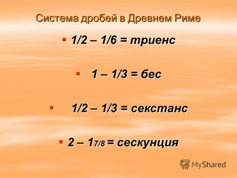 Система дробей в Древнем Риме 1/2 – 1/6 = триенс 1/2 – 1/6 = триенс 1 – 1/3 = бес 1 – 1/3 = бес 1/2 – 1/3 = секстанс 1/2 – 1/3 = секстанс 2 – 1 7/8 = сескунция 2 – 1 7/8 = сескунция