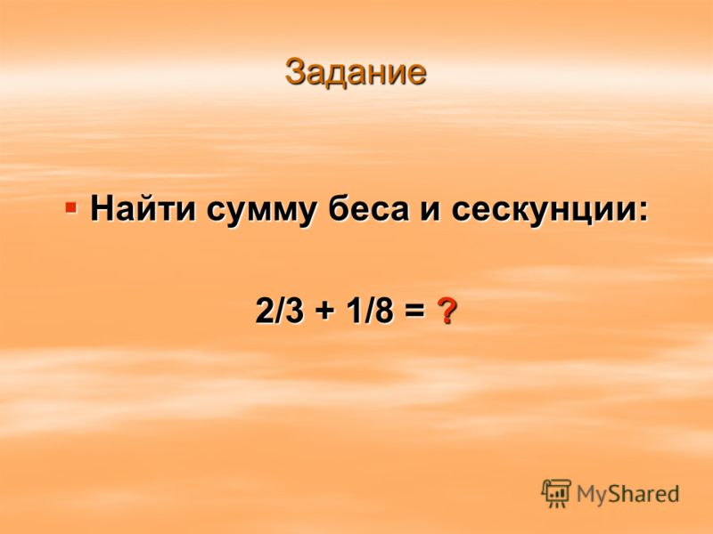 Задание Найти сумму беса и сескунции: Найти сумму беса и сескунции: 2/3 + 1/8 = ?
