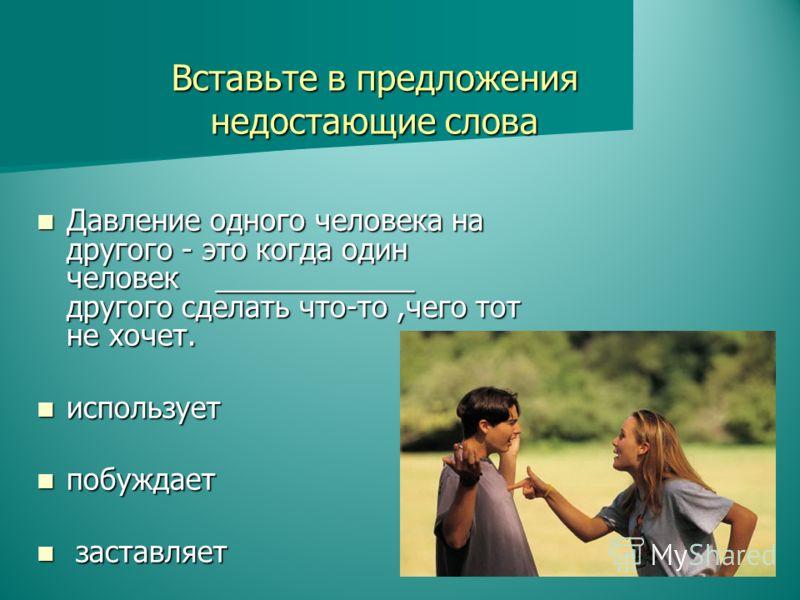 Давление одного человека на другого - это когда один человек ____________ другого сделать что-то,чего тот не хочет. Давление одного человека на другого - это когда один человек ____________ другого сделать что-то,чего тот не хочет. использует использ