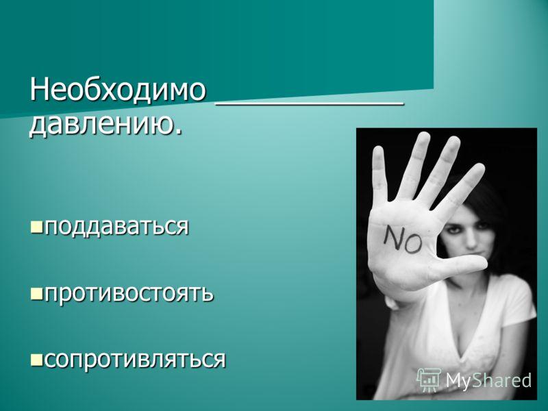 Необходимо ___________ давлению. поддаваться поддаваться противостоять противостоять сопротивляться сопротивляться