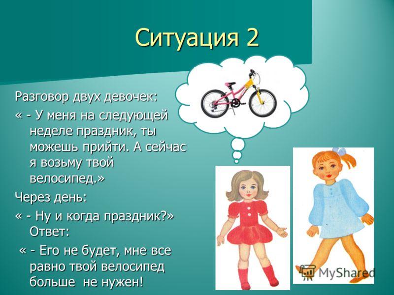 Разговор двух девочек: « - У меня на следующей неделе праздник, ты можешь прийти. А сейчас я возьму твой велосипед.» Через день: « - Ну и когда праздник?» Ответ: « - Его не будет, мне все равно твой велосипед больше не нужен! « - Его не будет, мне вс
