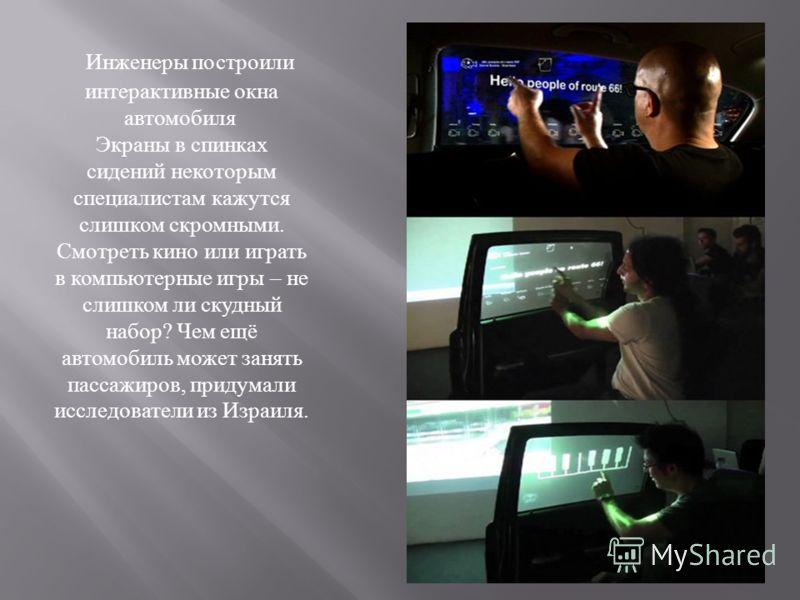 Инженеры построили интерактивные окна автомобиля Экраны в спинках сидений некоторым специалистам кажутся слишком скромными. Смотреть кино или играть в компьютерные игры – не слишком ли скудный набор ? Чем ещё автомобиль может занять пассажиров, приду