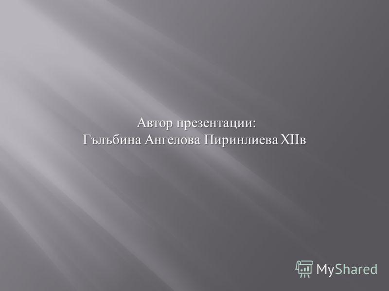 Автор презентации : Гълъбина Ангелова Пиринлиева XII в