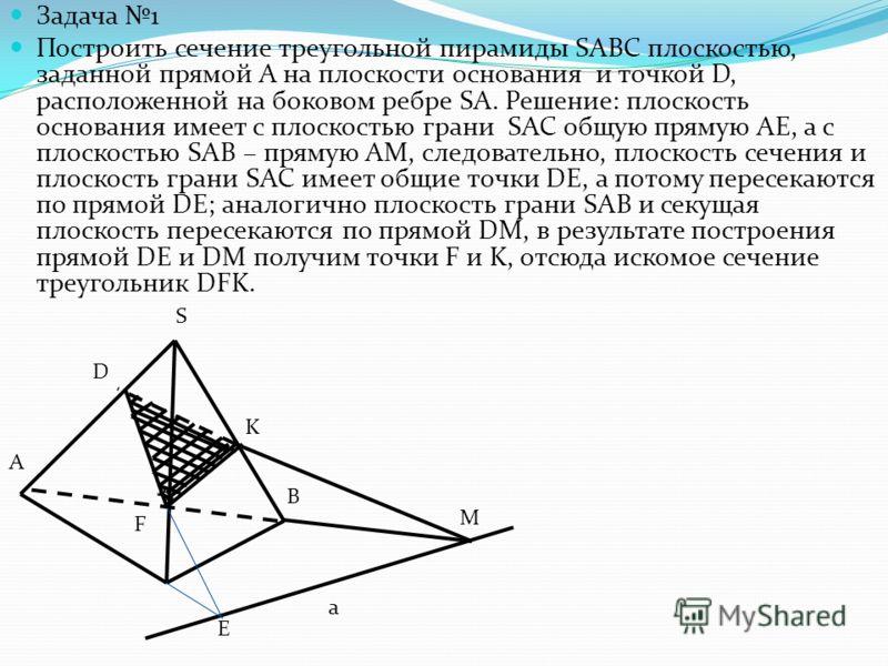 Задача 1 Построить сечение треугольной пирамиды SABC плоскостью, заданной прямой А на плоскости основания и точкой D, расположенной на боковом ребре SA. Решение: плоскость основания имеет с плоскостью грани SAC общую прямую АЕ, а с плоскостью SAB – п