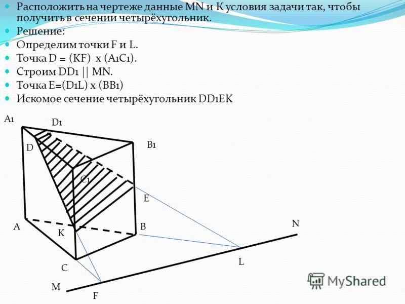 Расположить на чертеже данные MN и К условия задачи так, чтобы получить в сечении четырёхугольник. Решение: Определим точки F и L. Точка D = (KF) x (A1C1). Строим DD1 || MN. Точка E=(D1L) x (ВВ1) Искомое сечение четырёхугольник DD1EK M E А1 D1 D А С1