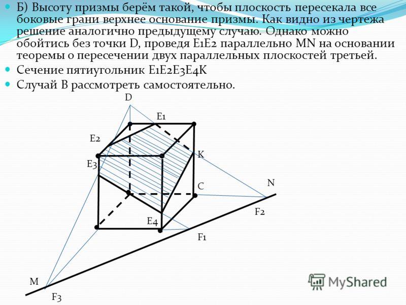 Б) Высоту призмы берём такой, чтобы плоскость пересекала все боковые грани верхнее основание призмы. Как видно из чертежа решение аналогично предыдущему случаю. Однако можно обойтись без точки D, проведя E1E2 параллельно MN на основании теоремы о пер