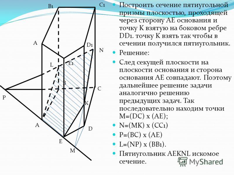Построить сечение пятиугольной призмы плоскостью, проходящей через сторону AE основания и точку K взятую на боковом ребре DD1. точку K взять так чтобы в сечении получился пятиугольник. Решение: След секущей плоскости на плоскости основания и сторона