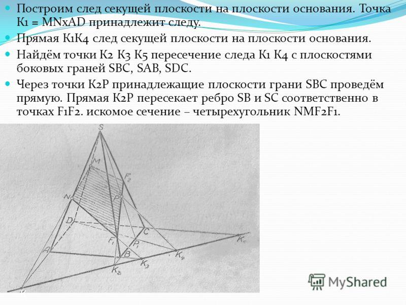 Построим след секущей плоскости на плоскости основания. Точка К1 = MNxAD принадлежит следу. Прямая К1К4 след секущей плоскости на плоскости основания. Найдём точки К2 К3 К5 пересечение следа К1 К4 с плоскостями боковых граней SBC, SAB, SDC. Через точ