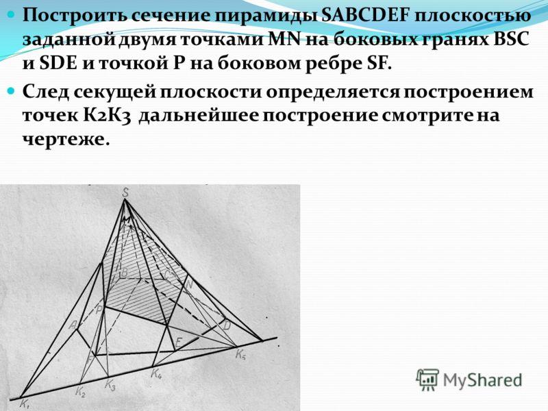 Построить сечение пирамиды SABCDEF плоскостью заданной двумя точками MN на боковых гранях BSC и SDE и точкой Р на боковом ребре SF. След секущей плоскости определяется построением точек К2К3 дальнейшее построение смотрите на чертеже.
