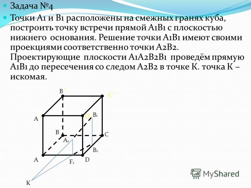 Задача 4 Точки А1 и В1 расположены на смежных гранях куба, построить точку встречи прямой А1В1 с плоскостью нижнего основания. Решение точки А1В1 имеют своими проекциями соответственно точки А2В2. Проектирующие плоскости А1А2В2В1 проведём прямую А1В1