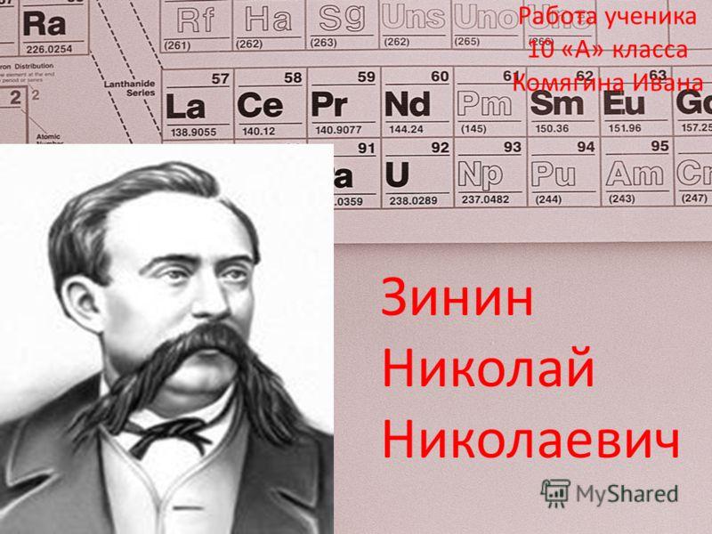 Зинин Николай Николаевич Работа ученика 10 «А» класса Комягина Ивана