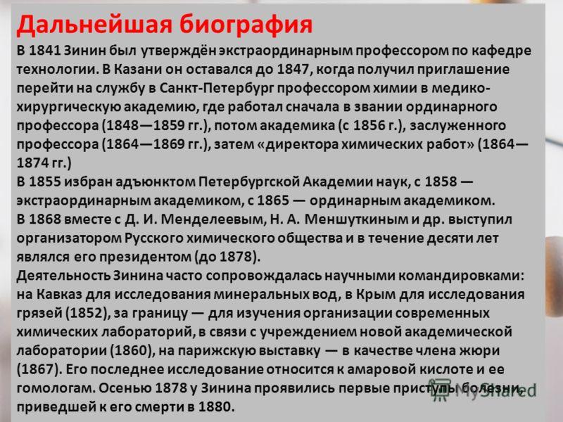 Дальнейшая биография В 1841 Зинин был утверждён экстраординарным профессором по кафедре технологии. В Казани он оставался до 1847, когда получил приглашение перейти на службу в Санкт-Петербург профессором химии в медико- хирургическую академию, где р