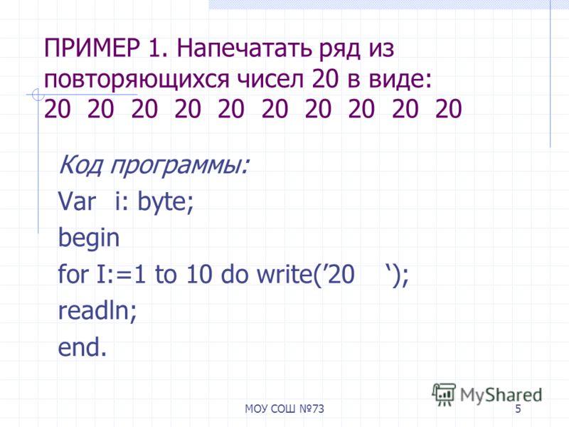 МОУ СОШ 735 ПРИМЕР 1. Напечатать ряд из повторяющихся чисел 20 в виде: 20 20 20 20 20 20 20 20 20 20 Код программы: Var i: byte; begin for I:=1 to 10 do write(20 ); readln; end.