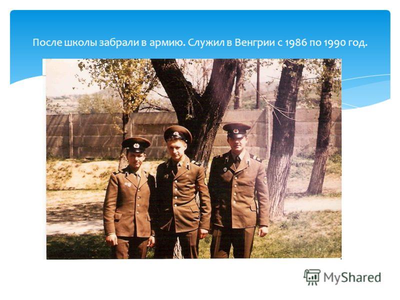 После школы забрали в армию. Служил в Венгрии с 1986 по 1990 год.