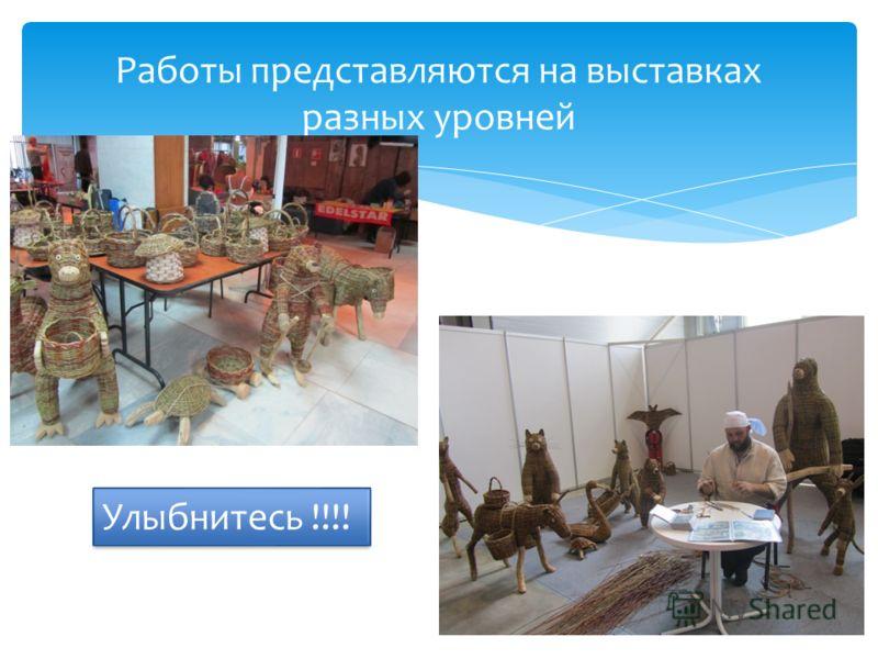 Работы представляются на выставках разных уровней Улыбнитесь !!!!
