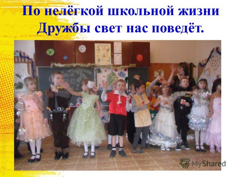 По нелёгкой школьной жизни Дружбы свет нас поведёт.