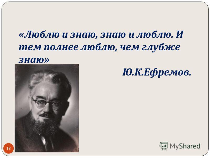 « Люблю и знаю, знаю и люблю. И тем полнее люблю, чем глубже знаю » Ю. К. Ефремов. 18