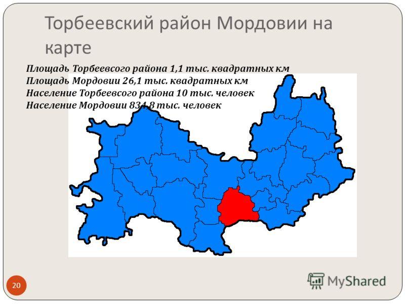 Торбеевский район Мордовии на карте Площадь Торбеевсого района 1,1 тыс. квадратных км Площадь Мордовии 26,1 тыс. квадратных км Население Торбеевсого района 10 тыс. человек Население Мордовии 834,8 тыс. человек 20