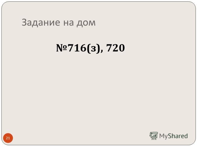716( з ), 720 Задание на дом 21