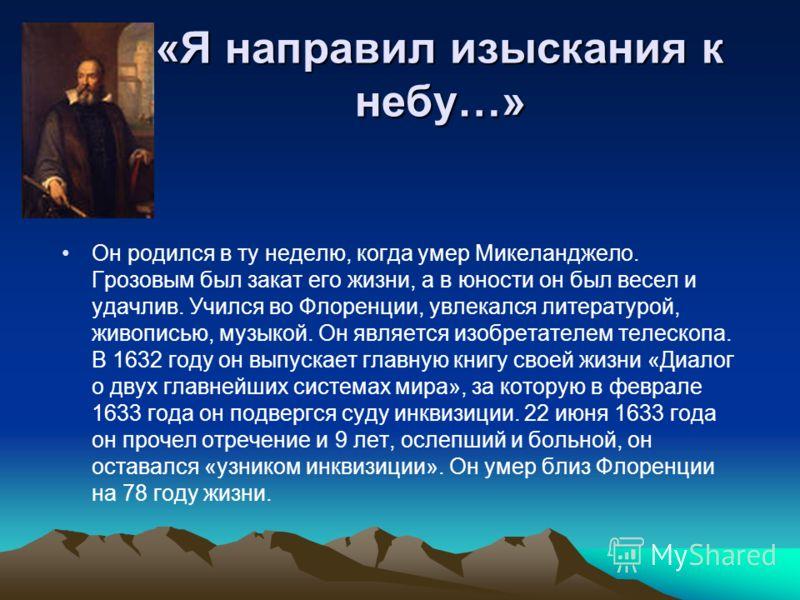 «Я направил изыскания к небу…» Он родился в ту неделю, когда умер Микеланджело. Грозовым был закат его жизни, а в юности он был весел и удачлив. Учился во Флоренции, увлекался литературой, живописью, музыкой. Он является изобретателем телескопа. В 16