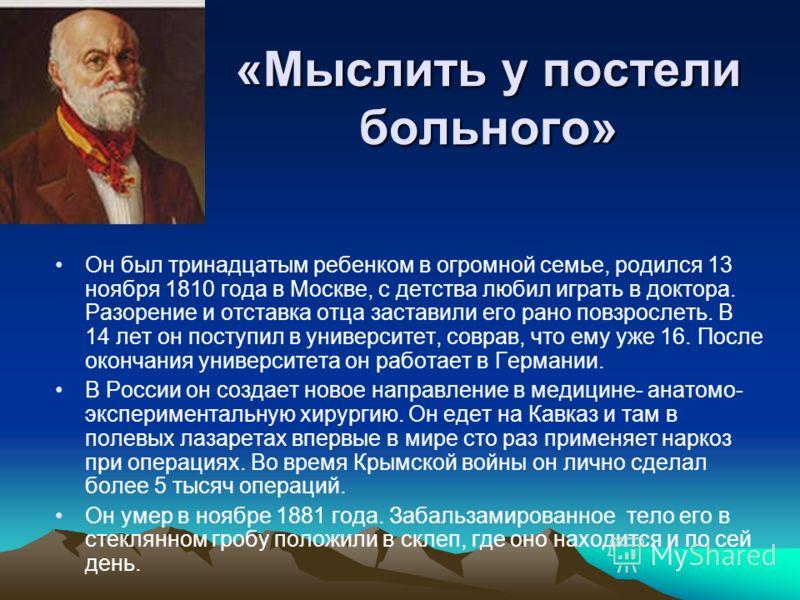 «Мыслить у постели больного» Он был тринадцатым ребенком в огромной семье, родился 13 ноября 1810 года в Москве, с детства любил играть в доктора. Разорение и отставка отца заставили его рано повзрослеть. В 14 лет он поступил в университет, соврав, ч