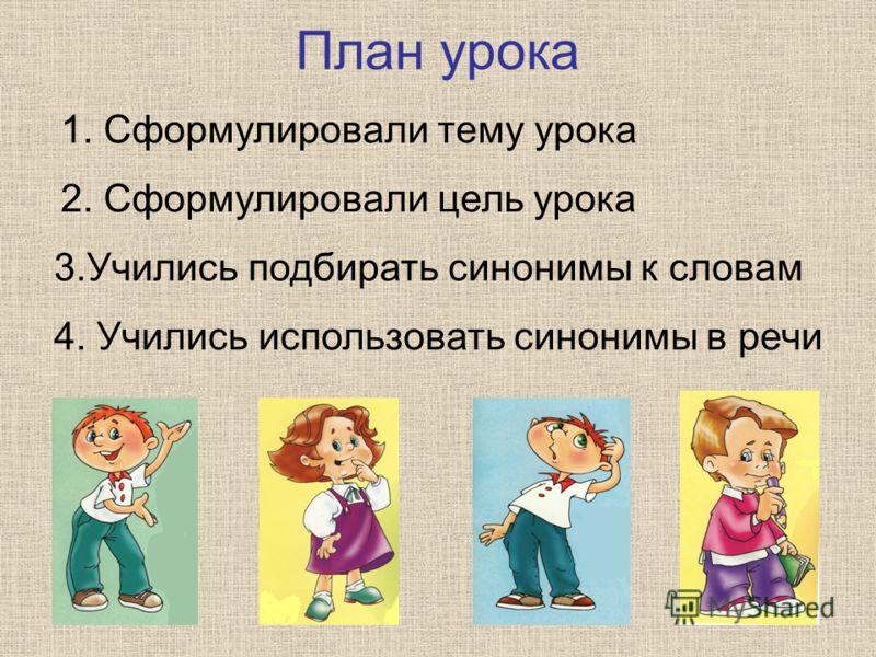 План урока 1. Сформулировали тему урока 2. Сформулировали цель урока 3.Учились подбирать синонимы к словам 4. Учились использовать синонимы в речи