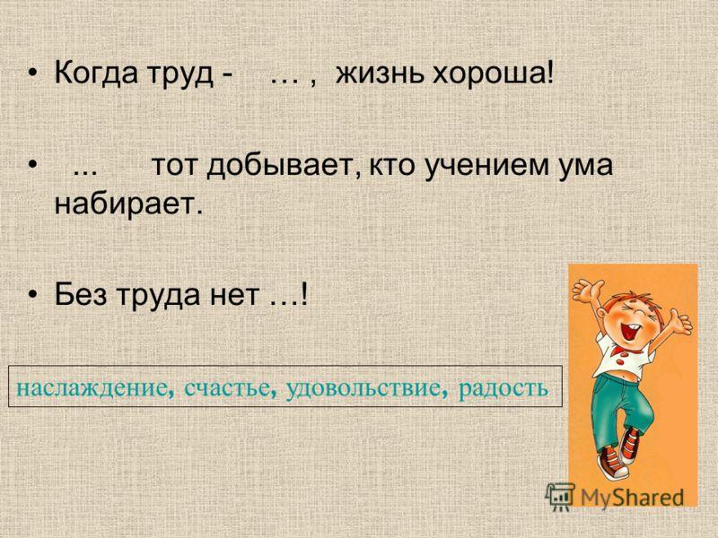 Когда труд - …, жизнь хороша!... тот добывает, кто учением ума набирает. Без труда нет …! наслаждение, счастье, удовольствие, радость