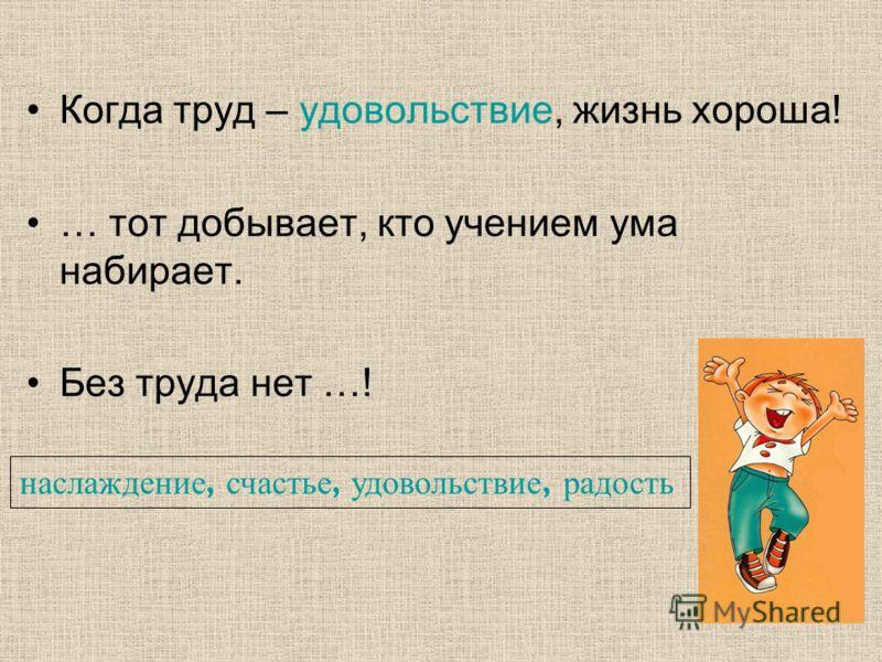Когда труд – удовольствие, жизнь хороша! … тот добывает, кто учением ума набирает. Без труда нет …! наслаждение, счастье, удовольствие, радость