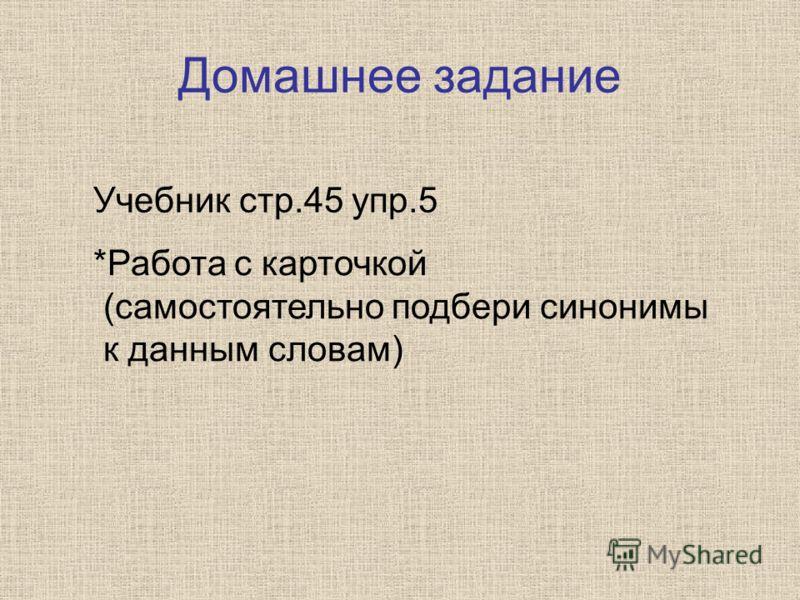 Домашнее задание Учебник стр.45 упр.5 *Работа с карточкой (самостоятельно подбери синонимы к данным словам)