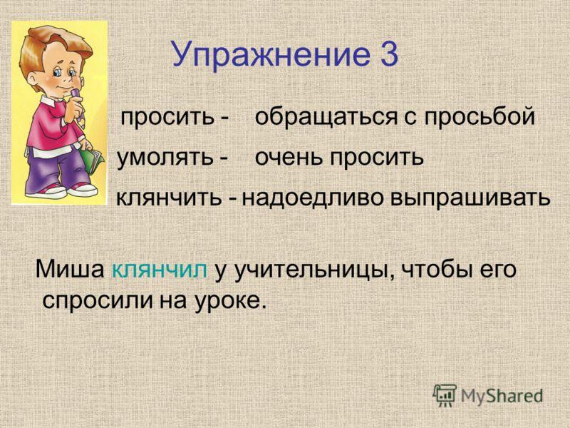 Упражнение 3 просить - умолять - клянчить - обращаться с просьбой очень просить надоедливо выпрашивать Миша клянчил у учительницы, чтобы его спросили на уроке.
