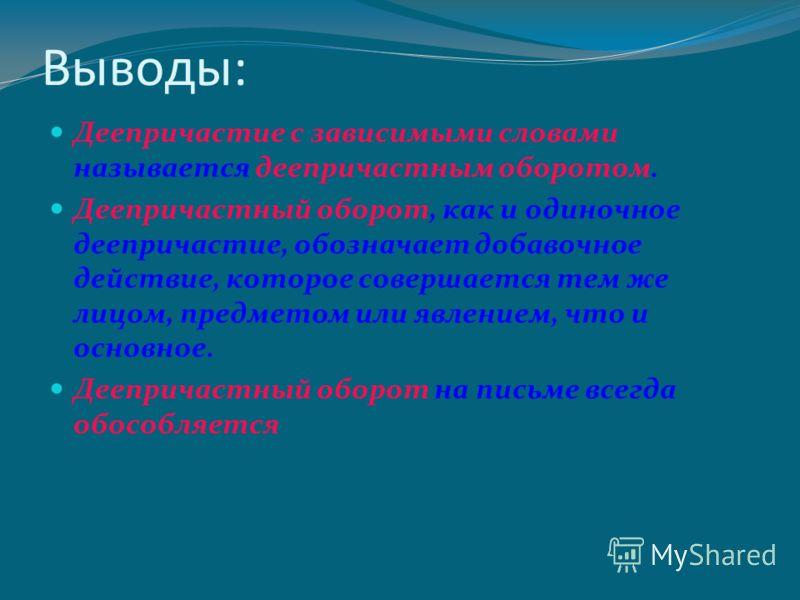 Выводы: Деепричастие с зависимыми словами называется деепричастным оборотом. Деепричастный оборот, как и одиночное деепричастие, обозначает добавочное действие, которое совершается тем же лицом, предметом или явлением, что и основное. Деепричастный о