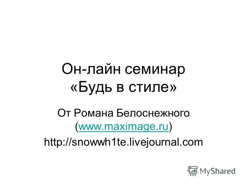 Он-лайн семинар «Будь в стиле» От Романа Белоснежного (www.maximage.ru)www.maximage.ru http://snowwh1te.livejournal.com
