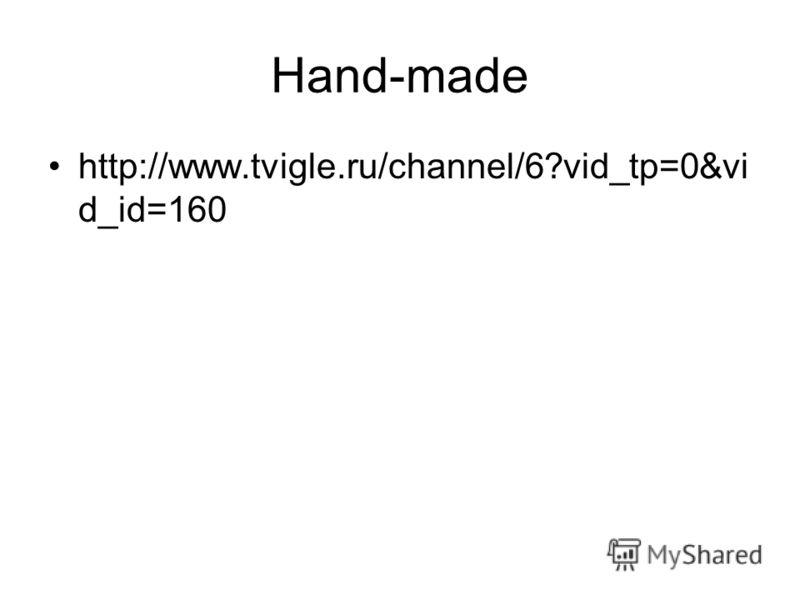 Hand-made http://www.tvigle.ru/channel/6?vid_tp=0&vi d_id=160