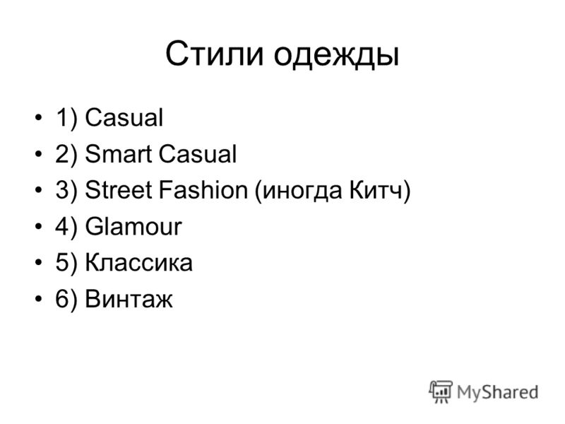 Стили одежды 1) Casual 2) Smart Casual 3) Street Fashion (иногда Китч) 4) Glamour 5) Классика 6) Винтаж