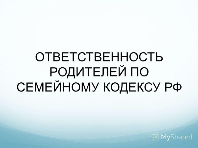 ОТВЕТСТВЕННОСТЬ РОДИТЕЛЕЙ ПО СЕМЕЙНОМУ КОДЕКСУ РФ