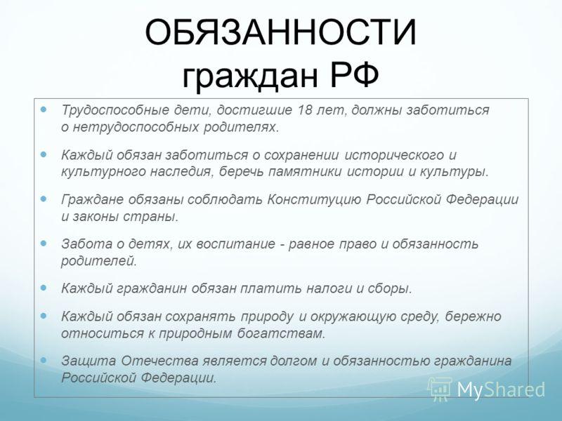 ОБЯЗАННОСТИ граждан РФ Трудоспособные дети, достигшие 18 лет, должны заботиться о нетрудоспособных родителях. Каждый обязан заботиться о сохранении ис