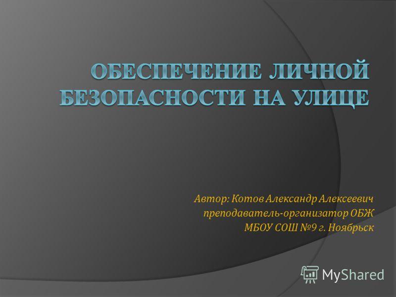 Автор: Котов Александр Алексеевич преподаватель-организатор ОБЖ МБОУ СОШ 9 г. Ноябрьск