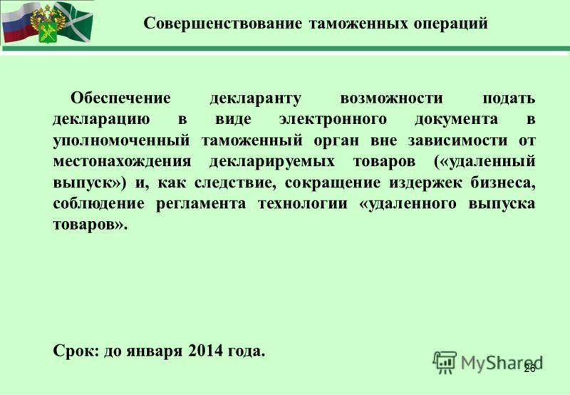 26 Совершенствование таможенных операций Обеспечение декларанту возможности подать декларацию в виде электронного документа в уполномоченный таможенный орган вне зависимости от местонахождения декларируемых товаров («удаленный выпуск») и, как следств