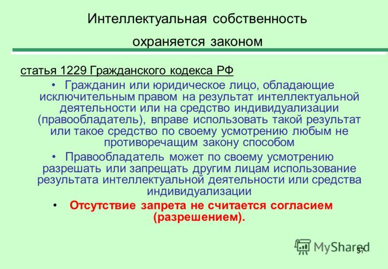 37 Интеллектуальная собственность охраняется законом статья 1229 Гражданского кодекса РФ Гражданин или юридическое лицо, обладающие исключительным правом на результат интеллектуальной деятельности или на средство индивидуализации (правообладатель), в