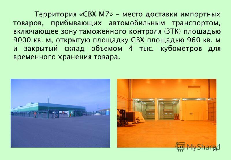 54 Территория «СВХ М7» - место доставки импортных товаров, прибывающих автомобильным транспортом, включающее зону таможенного контроля (ЗТК) площадью 9000 кв. м, открытую площадку СВХ площадью 960 кв. м и закрытый склад объемом 4 тыс. кубометров для