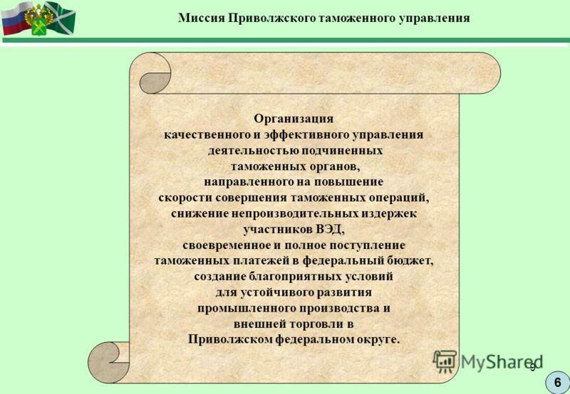 9 6 Миссия Приволжского таможенного управления Организация качественного и эффективного управления деятельностью подчиненных таможенных органов, направленного на повышение скорости совершения таможенных операций, снижение непроизводительных издержек