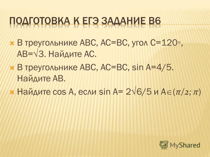В треугольнике ABC, AC=BC, угол С=120, AB=3. Найдите АС. В треугольнике АВС, АС=ВС, sin A=4/5. Найдите АВ. Найдите cos A, если sin A= 26/5 и А ( π/2; π )