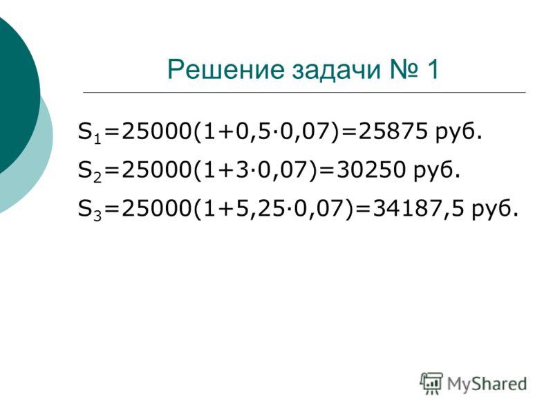Решение задачи 1 S 1 =25000(1+0,5·0,07)=25875 руб. S 2 =25000(1+3·0,07)=30250 руб. S 3 =25000(1+5,25·0,07)=34187,5 руб.