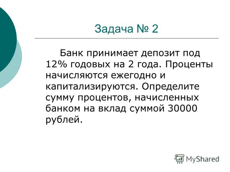 Задача 2 Банк принимает депозит под 12% годовых на 2 года. Проценты начисляются ежегодно и капитализируются. Определите сумму процентов, начисленных банком на вклад суммой 30000 рублей.