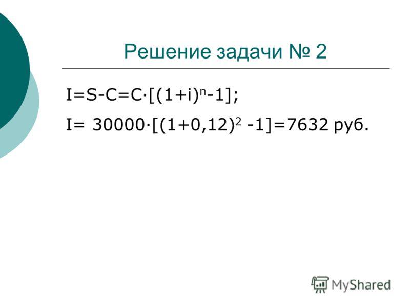 Решение задачи 2 I=S-C=C·[(1+i) n -1]; I= 30000·[(1+0,12) 2 -1]=7632 руб.