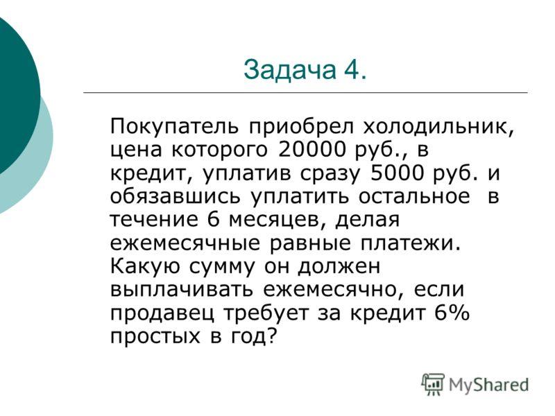 Задача 4. Покупатель приобрел холодильник, цена которого 20000 руб., в кредит, уплатив сразу 5000 руб. и обязавшись уплатить остальное в течение 6 месяцев, делая ежемесячные равные платежи. Какую сумму он должен выплачивать ежемесячно, если продавец
